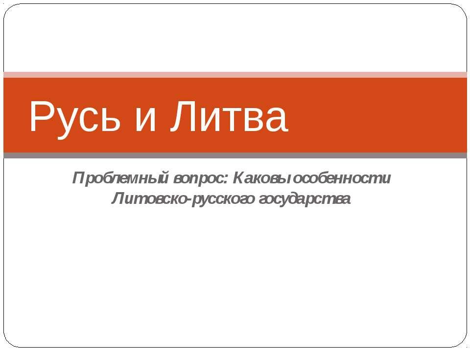 Проблемный вопрос: Каковы особенности Литовско-русского государства Русь и Литва