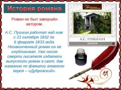 Роман не был завершён автором. А.С. Пушкин работал над ним с 21 октября 1832 ...