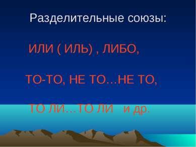 Разделительные союзы: ИЛИ ( ИЛЬ) , ЛИБО, ТО-ТО, НЕ ТО…НЕ ТО, ТО ЛИ…ТО ЛИ и др.