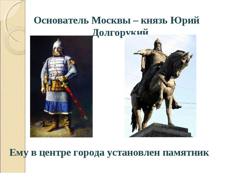Основатель Москвы – князь Юрий Долгорукий Ему в центре города установлен памя...