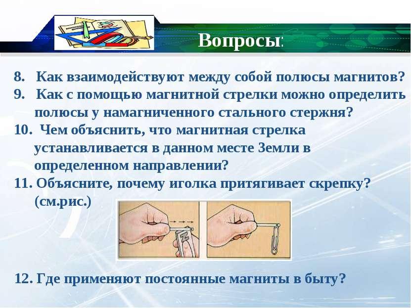 8. Как взаимодействуют между собой полюсы магнитов? 9. Как с помощью магнитно...