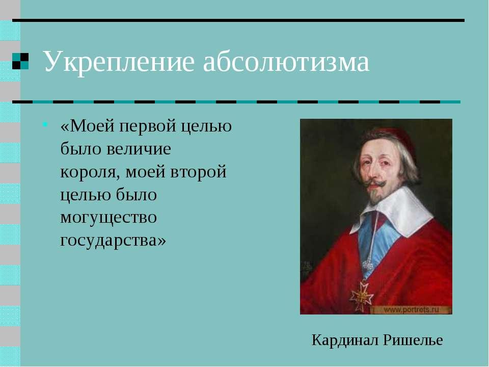 Укрепление абсолютизма «Моей первой целью было величие короля, моей второй це...