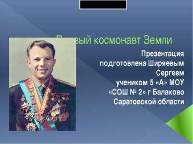 Первый космонавт Земли Презентация подготовлена Ширяевым Сергеем учеником 5 «...