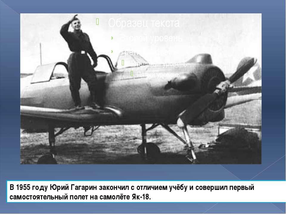В 1955 году Юрий Гагарин закончил с отличием учёбу и совершил первый самостоя...