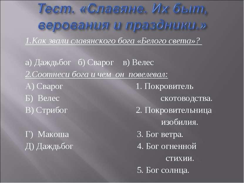 1.Как звали славянского бога «Белого света»? а) Даждьбог б) Сварог в) Велес 2...