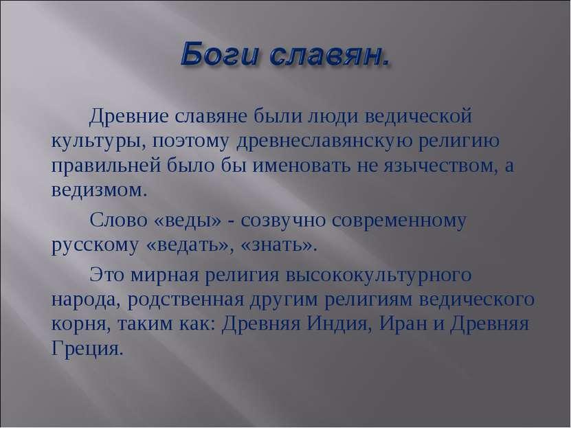 Древние славяне были люди ведической культуры, поэтому древнеславянскую религ...