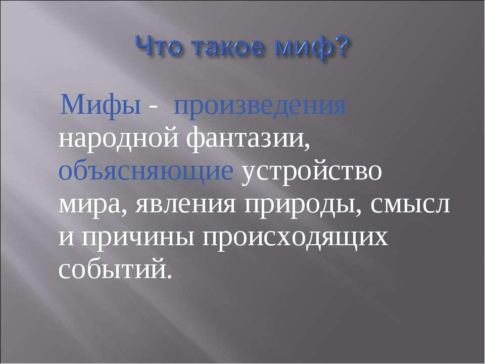 Мифы - произведения народной фантазии, объясняющие устройство мира, явления п...