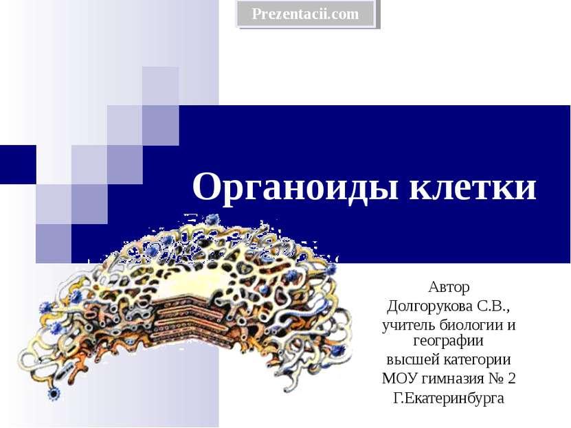 Органоиды клетки Автор Долгорукова С.В., учитель биологии и географии высшей ...