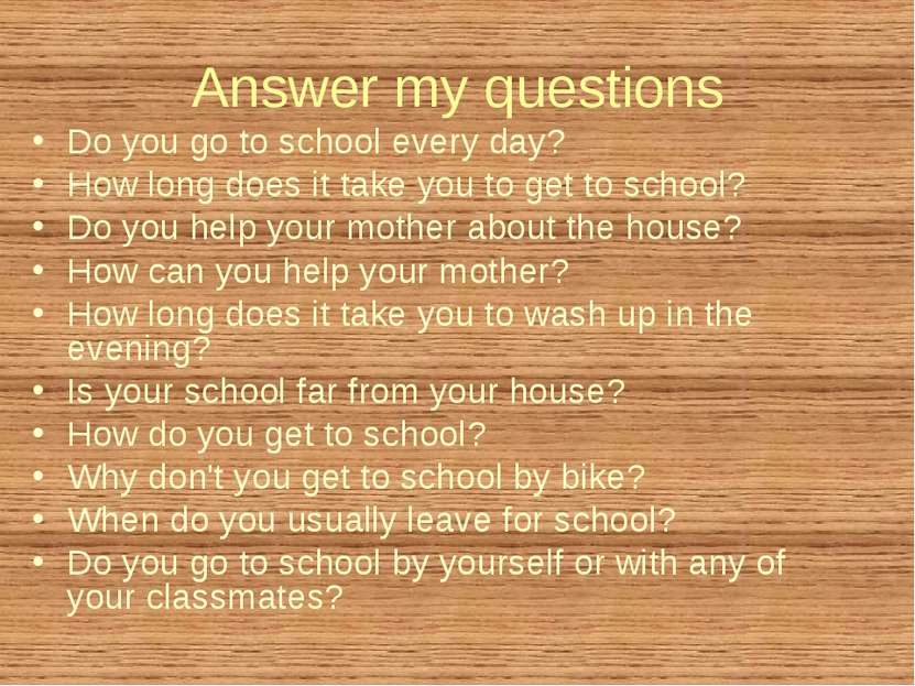 Answer my questions Do you go to school every day? How long does it take you ...