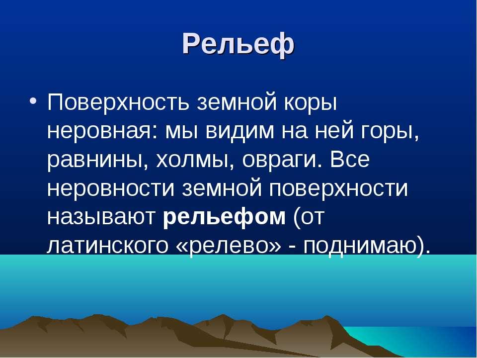 Рельеф Поверхность земной коры неровная: мы видим на ней горы, равнины, холмы...