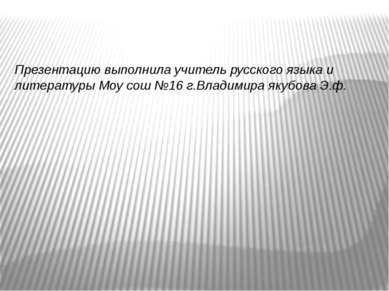 Презентацию выполнила учитель русского языка и литературы Моу сош №16 г.Влади...