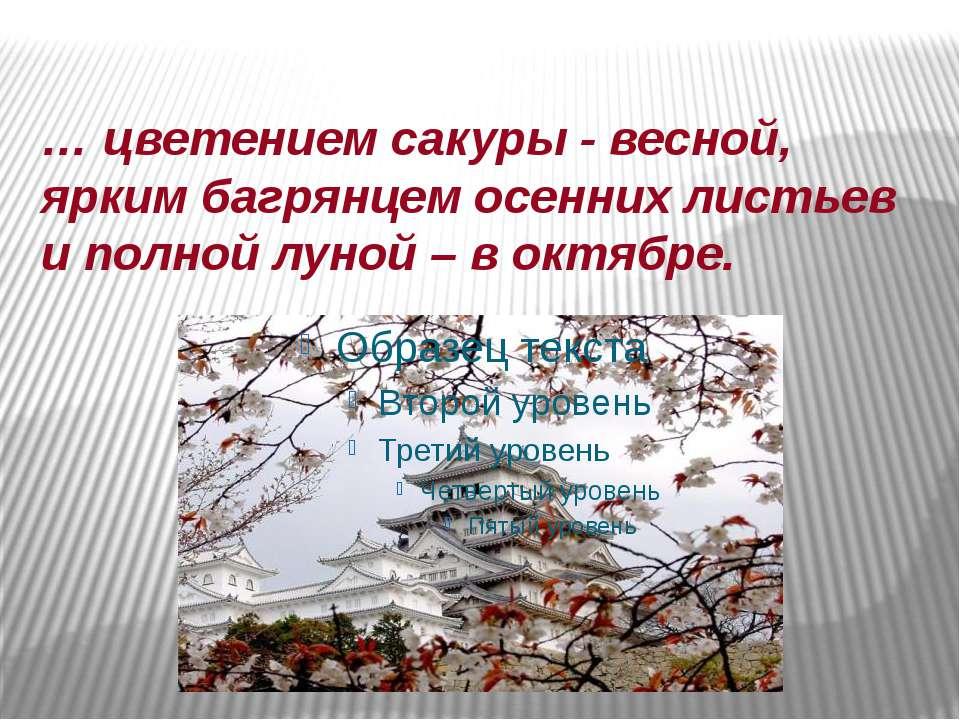 … цветением сакуры - весной, ярким багрянцем осенних листьев и полной луной –...