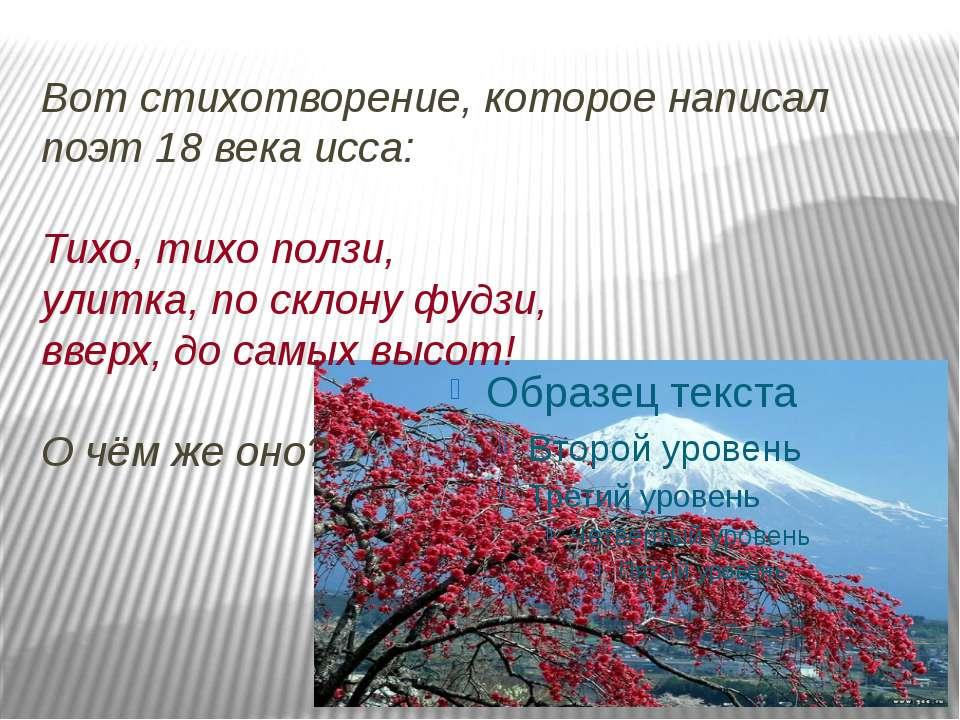 Вот стихотворение, которое написал поэт 18 века исса: Тихо, тихо ползи, улитк...