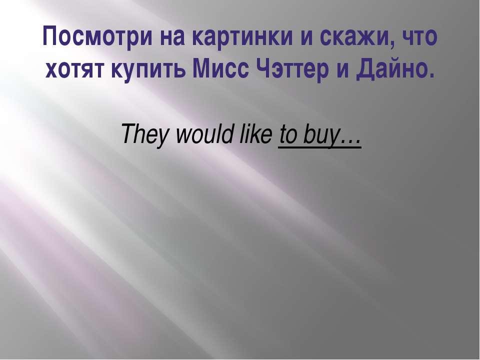 Посмотри на картинки и скажи, что хотят купить Мисс Чэттер и Дайно. They woul...