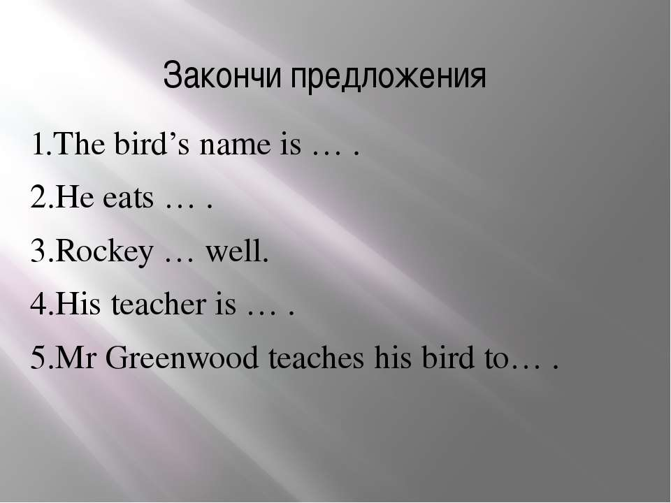 Закончи предложения 1.The bird's name is … . 2.He eats … . 3.Rockey … well. 4...