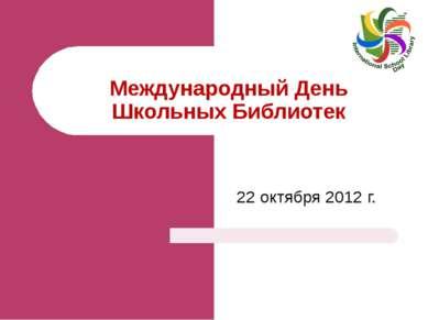 Международный День Школьных Библиотек 22 октября 2012 г. Тетяна Ярова Завідую...