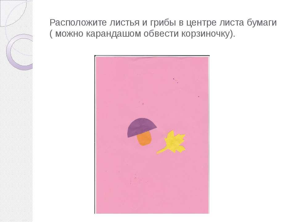 Расположите листья и грибы в центре листа бумаги ( можно карандашом обвести к...