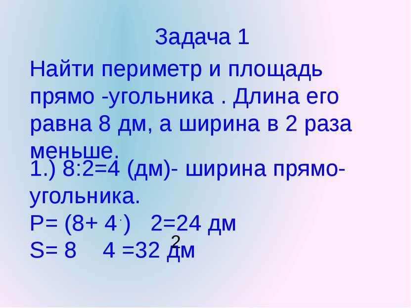 Задача 1 Найти периметр и площадь прямо -угольника . Длина его равна 8 дм, а ...