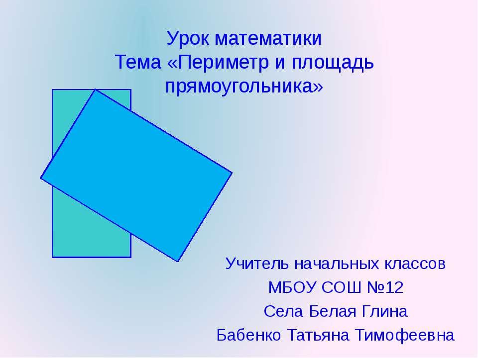 Урок математики Тема «Периметр и площадь прямоугольника» Учитель начальных кл...