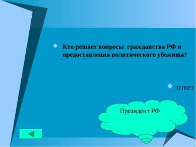 Кто решает вопросы гражданства РФ и предоставления политического убежища? отв...