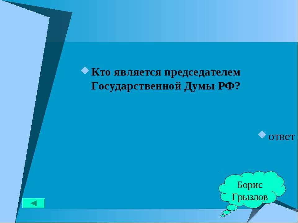 Кто является председателем Государственной Думы РФ? ответ Борис Грызлов