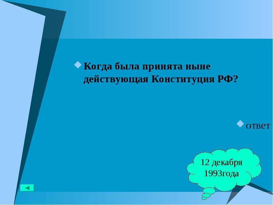 Когда была принята ныне действующая Конституция РФ? ответ 12 декабря 1993года