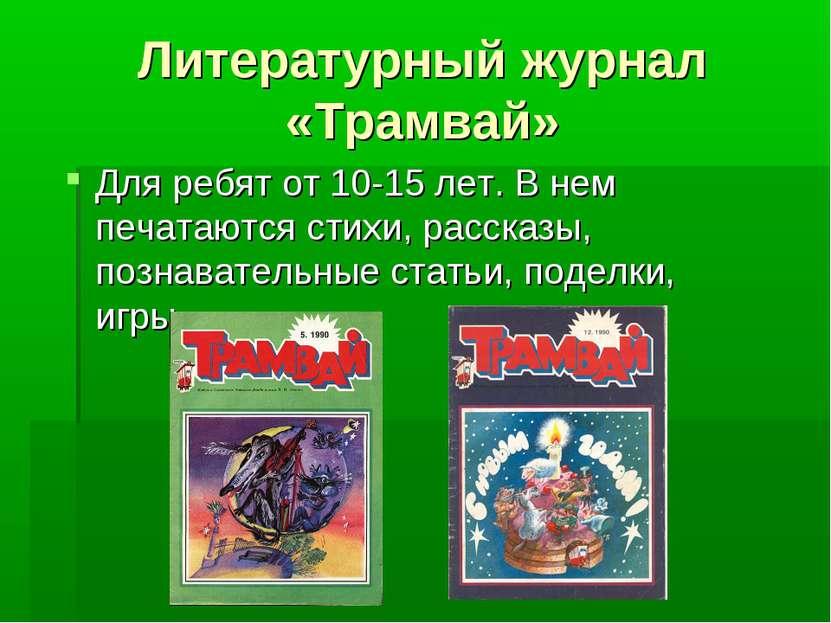 Литературный журнал «Трамвай» Для ребят от 10-15 лет. В нем печатаются стихи,...