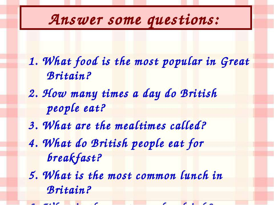 Answer some questions: 1. What food is the most popular in Great Britain? 2. ...