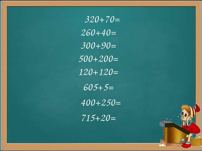 320+70= 260+40= 300+90= 500+200= 120+120= 605+5= 400+250= 715+20=