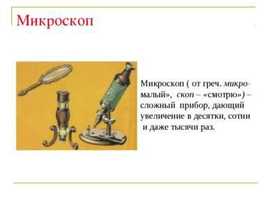 Микроскоп Микроскоп ( от греч. микро- малый», скоп – «смотрю») – сложный приб...