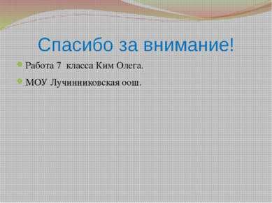 Спасибо за внимание! Работа 7 класса Ким Олега. МОУ Лучинниковская оош.