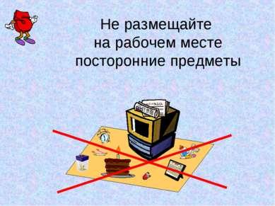 Не размещайте на рабочем месте посторонние предметы