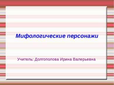 Мифологические персонажи Учитель: Долгополова Ирина Валерьевна