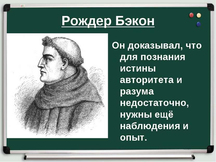 Рождер Бэкон Он доказывал, что для познания истины авторитета и разума недост...