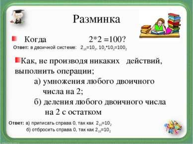 Разминка Когда 2*2 =100? Ответ: в двоичной системе: 210=102, 102*102=1002 Как...