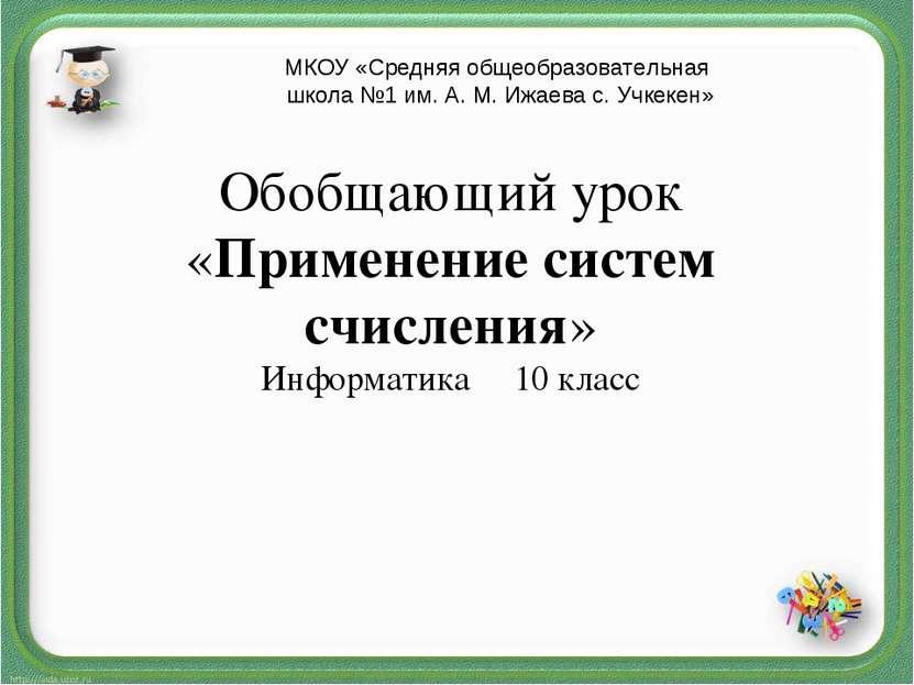 Обобщающий урок «Применение систем счисления» Информатика 10 класс МКОУ «Сред...