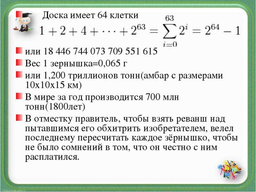 Доска имеет 64 клетки или 18 446 744 073 709 551 615 Вес 1 зернышка=0,065 г и...