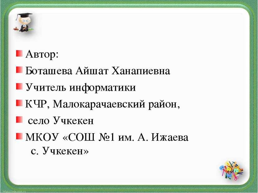 Автор: Боташева Айшат Ханапиевна Учитель информатики КЧР, Малокарачаевский ра...