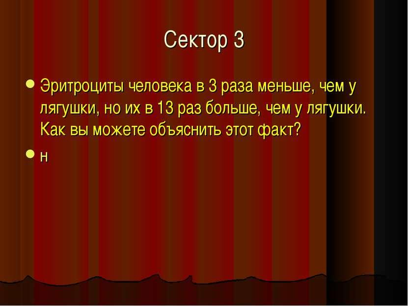 Сектор 3 Эритроциты человека в 3 раза меньше, чем у лягушки, но их в 13 раз б...