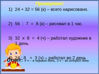 Проверяем! 24 + 32 = 56 (к) – всего нарисовано. 56 : 7 = 8 (к) – рисовал в 1 ...