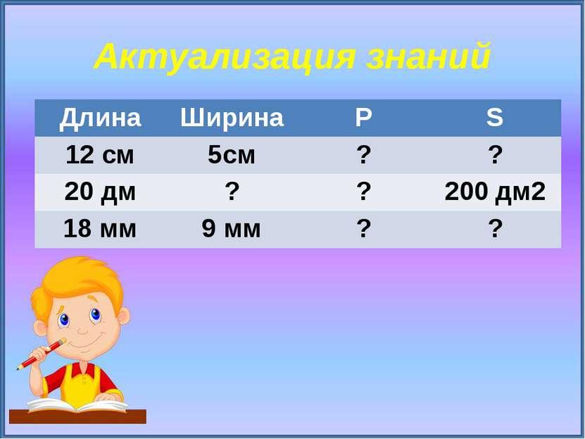 Актуализация знаний Длина Ширина Р S 12 см 5см ? ? 20дм ? ? 200дм2 18 мм 9 мм...