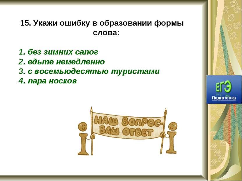 15. Укажи ошибку в образовании формы слова: 1. без зимних сапог 2. едьте неме...