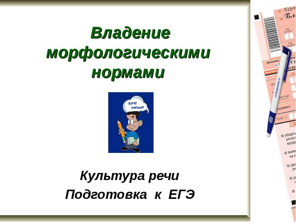 Владение морфологическими нормами Культура речи Подготовка к ЕГЭ