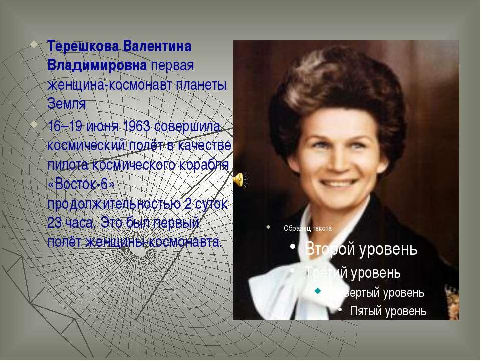 Терешкова Валентина Владимировна первая женщина-космонавт планеты Земля 16–19...