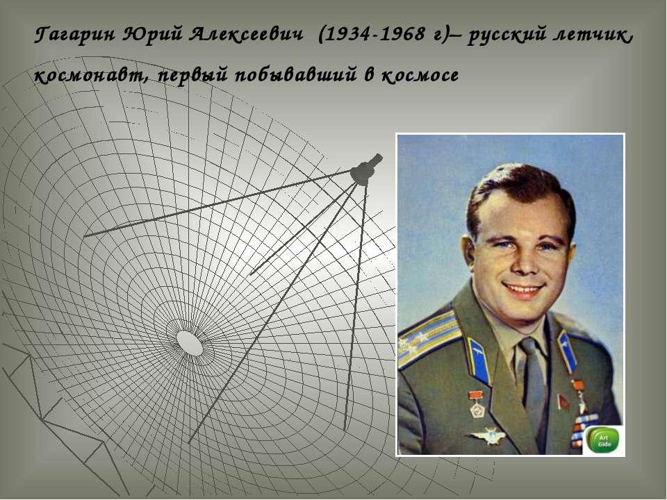Гагарин Юрий Алексеевич (1934-1968 г)– русский летчик, космонавт, первый побы...