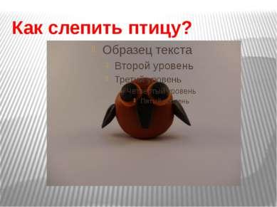 Как слепить птицу?