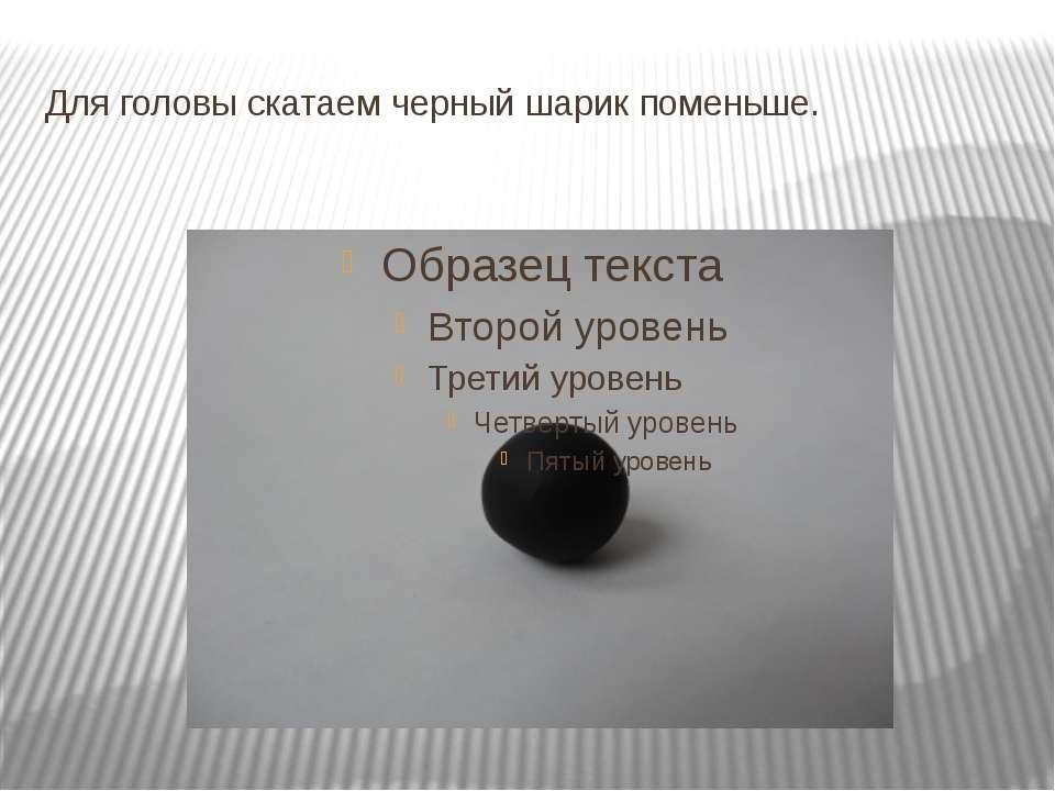 Для головы скатаем черный шарик поменьше.