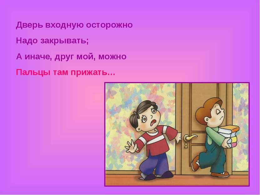 Дверь входную осторожно Надо закрывать; А иначе, друг мой, можно Пальцы там п...