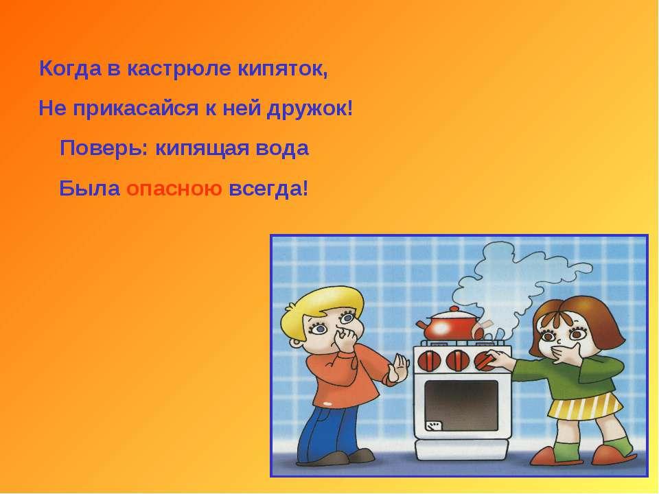 Когда в кастрюле кипяток, Не прикасайся к ней дружок! Поверь: кипящая вода Бы...