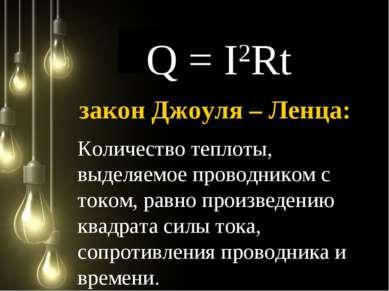 Q = I2Rt Количество теплоты, выделяемое проводником с током, равно произведен...